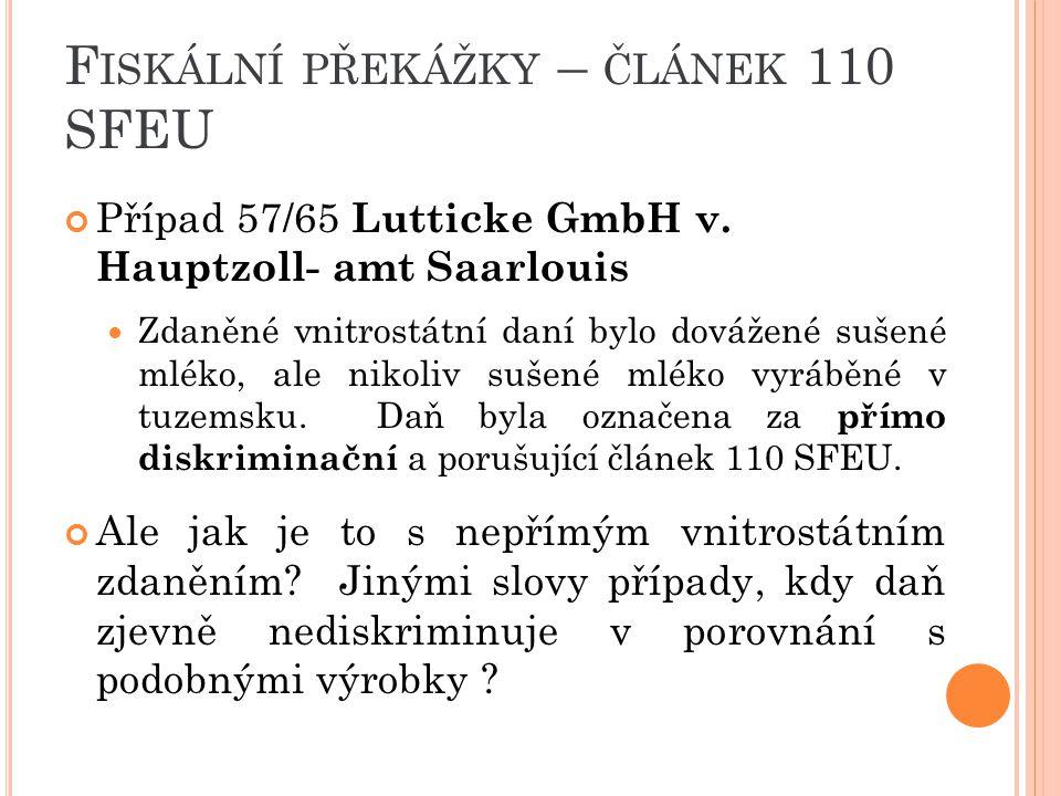 F ISKÁLNÍ PŘEKÁŽKY – ČLÁNEK 110 SFEU Případ 57/65 Lutticke GmbH v. Hauptzoll- amt Saarlouis Zdaněné vnitrostátní daní bylo dovážené sušené mléko, ale