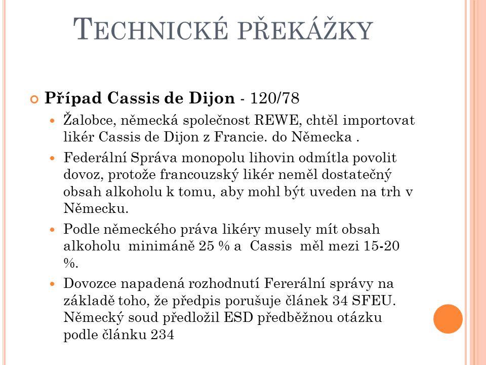 T ECHNICKÉ PŘEKÁŽKY Případ Cassis de Dijon - 120/78 Žalobce, německá společnost REWE, chtěl importovat likér Cassis de Dijon z Francie. do Německa. Fe
