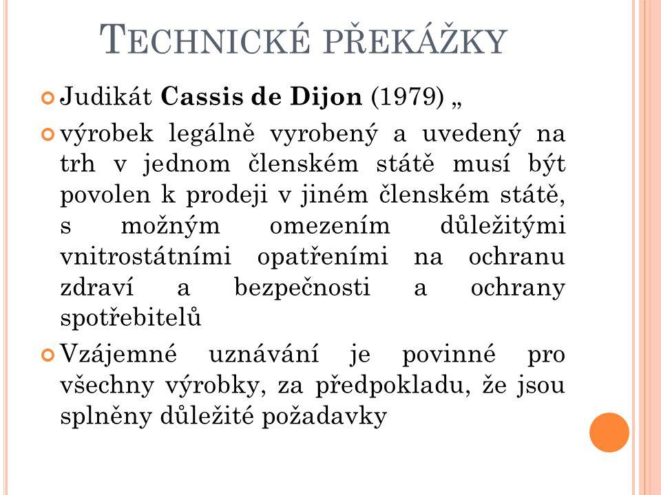 """T ECHNICKÉ PŘEKÁŽKY Judikát Cassis de Dijon (1979) """" výrobek legálně vyrobený a uvedený na trh v jednom členském státě musí být povolen k prodeji v ji"""