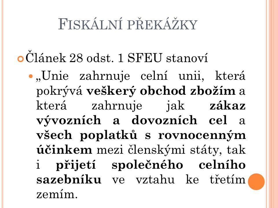 """F ISKÁLNÍ PŘEKÁŽKY Článek 28 odst. 1 SFEU stanoví """"Unie zahrnuje celní unii, která pokrývá veškerý obchod zbožím a která zahrnuje jak zákaz vývozních"""