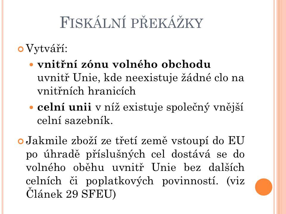 F ISKÁLNÍ PŘEKÁŽKY Vytváří: vnitřní zónu volného obchodu uvnitř Unie, kde neexistuje žádné clo na vnitřních hranicích celní unii v níž existuje společ
