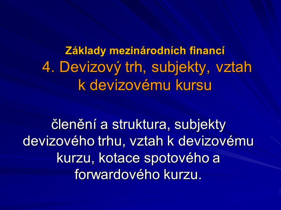 Základy mezinárodních financí 4. Devizový trh, subjekty, vztah k devizovému kursu členění a struktura, subjekty devizového trhu, vztah k devizovému ku