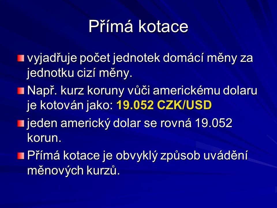 Přímá kotace vyjadřuje počet jednotek domácí měny za jednotku cizí měny. Např. kurz koruny vůči americkému dolaru je kotován jako: 19.052 CZK/USD jede