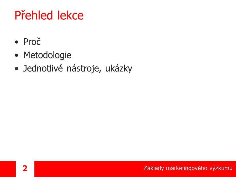 Základy marketingového výzkumu 2 Přehled lekce Proč Metodologie Jednotlivé nástroje, ukázky