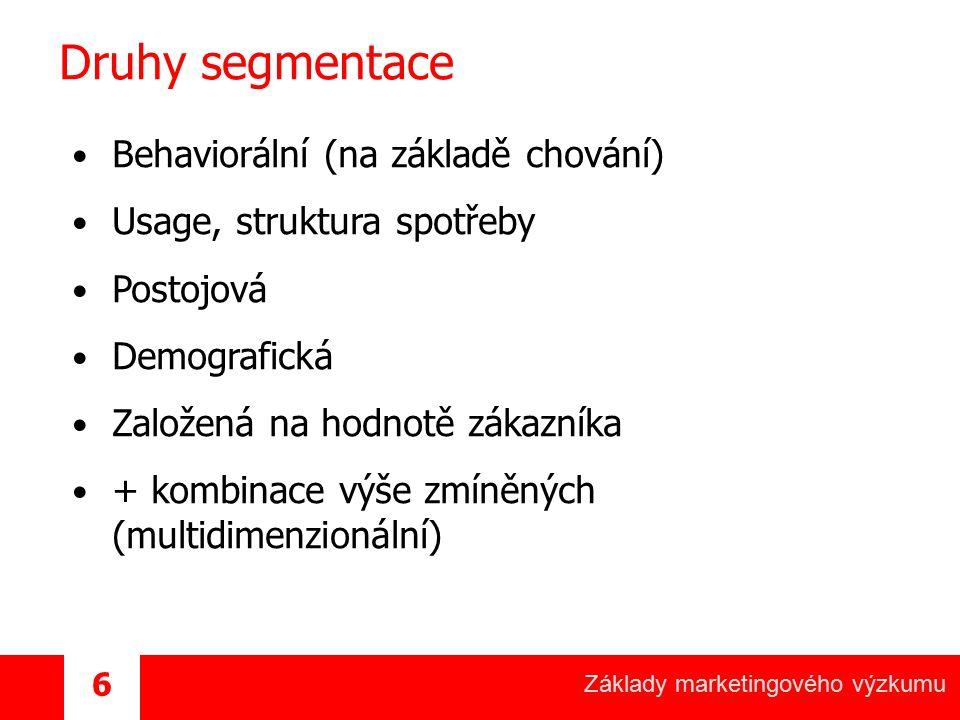 Základy marketingového výzkumu 6 Druhy segmentace Behaviorální (na základě chování) Usage, struktura spotřeby Postojová Demografická Založená na hodno