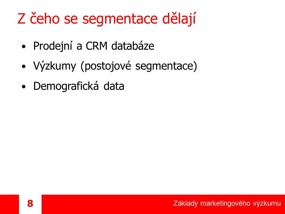 Základy marketingového výzkumu 8 Z čeho se segmentace dělají Prodejní a CRM databáze Výzkumy (postojové segmentace) Demografická data