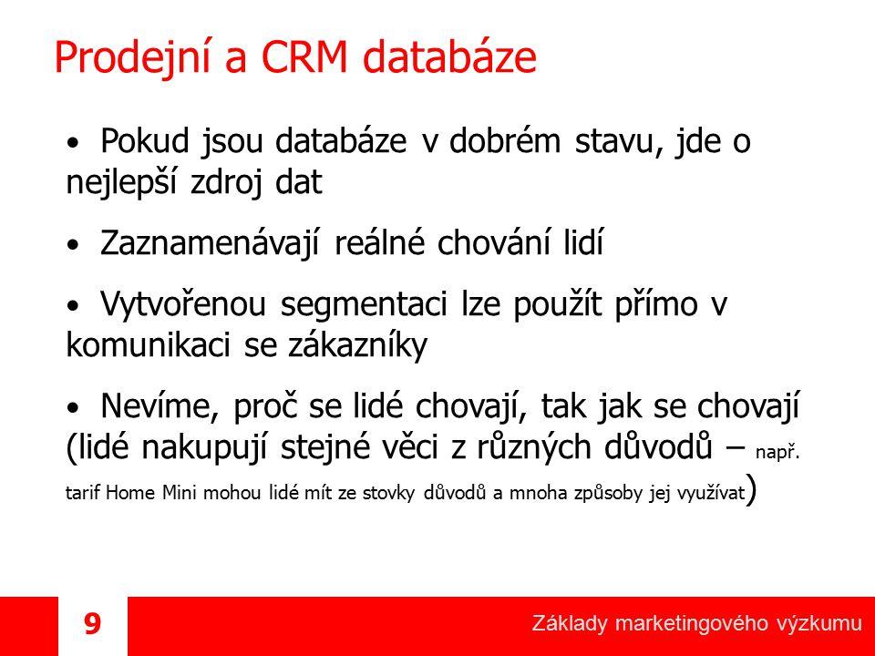 Základy marketingového výzkumu 9 Prodejní a CRM databáze Pokud jsou databáze v dobrém stavu, jde o nejlepší zdroj dat Zaznamenávají reálné chování lid