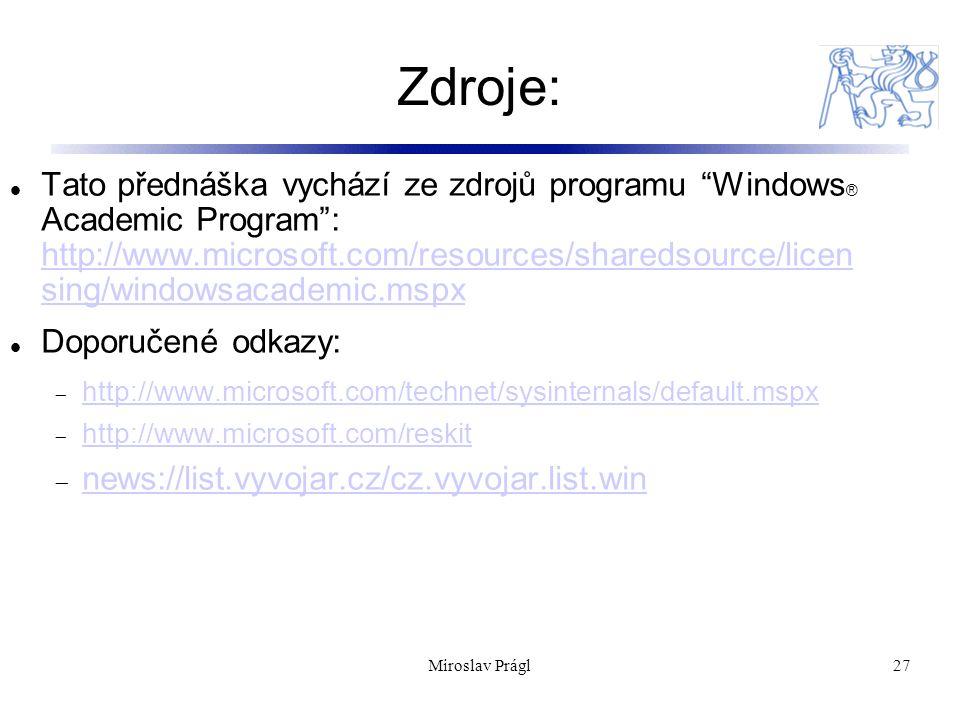 Zdroje: 27 Tato přednáška vychází ze zdrojů programu Windows ® Academic Program : http://www.microsoft.com/resources/sharedsource/licen sing/windowsacademic.mspx http://www.microsoft.com/resources/sharedsource/licen sing/windowsacademic.mspx Doporučené odkazy:  http://www.microsoft.com/technet/sysinternals/default.mspx http://www.microsoft.com/technet/sysinternals/default.mspx  http://www.microsoft.com/reskit http://www.microsoft.com/reskit  news://list.vyvojar.cz/cz.vyvojar.list.win news://list.vyvojar.cz/cz.vyvojar.list.win Miroslav Prágl