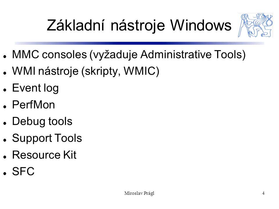 Základní nástroje Windows 4 MMC consoles (vyžaduje Administrative Tools) WMI nástroje (skripty, WMIC) Event log PerfMon Debug tools Support Tools Resource Kit SFC Miroslav Prágl