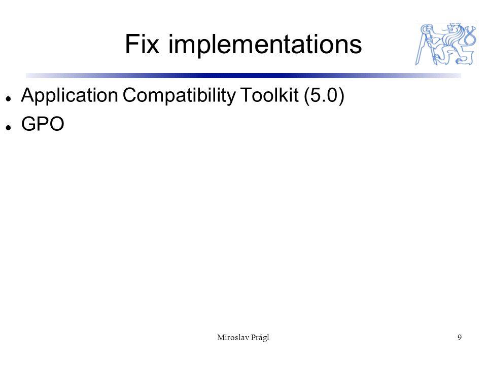 Application Compatibility Toolkit 10 Univerzální nástroj od Microsoftu Cílem je nejen řešit kompatibilitu ale také poskytnout lepší kontrolu nad systémem Nevýhoda – většina funkcionality není dobře zdokumentovaná Miroslav Prágl