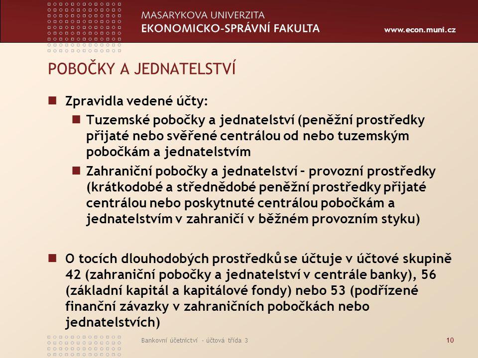 www.econ.muni.cz Bankovní účetnictví - účtová třída 311 POBOČKY A JEDNATELSTVÍ Účtování pohybu prostředků v rámci vnitrobankovního refinancování v širším smyslu včetně pohybu provozních prostředků mezi centrálou banky a zahraniční pobočkou a jednatelstvím na syntetických účtech účtové skupiny 33 tvoří výjimku z pravidla, že vnitrobankovní účetnictví není vymezeno metodikou ministerstva financí a zůstává v kompetenci banky