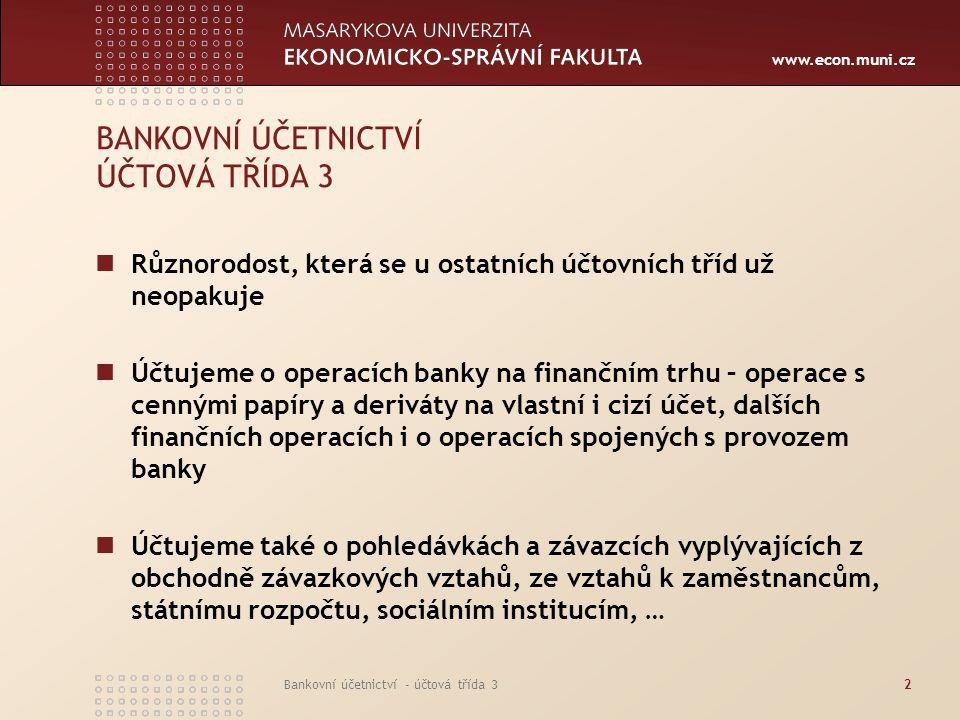 www.econ.muni.cz Bankovní účetnictví - účtová třída 32 BANKOVNÍ ÚČETNICTVÍ ÚČTOVÁ TŘÍDA 3 Různorodost, která se u ostatních účtovních tříd už neopakuj