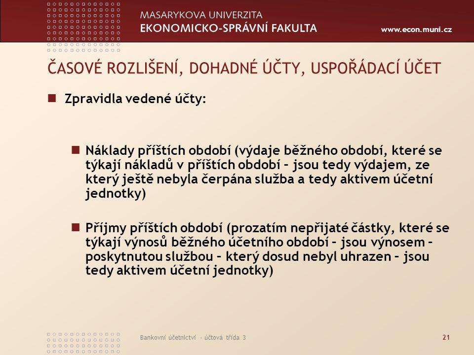 www.econ.muni.cz Bankovní účetnictví - účtová třída 321 ČASOVÉ ROZLIŠENÍ, DOHADNÉ ÚČTY, USPOŘÁDACÍ ÚČET Zpravidla vedené účty: Náklady příštích období