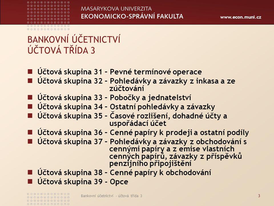 www.econ.muni.cz Bankovní účetnictví - účtová třída 33 BANKOVNÍ ÚČETNICTVÍ ÚČTOVÁ TŘÍDA 3 Účtová skupina 31 – Pevné termínové operace Účtová skupina 3