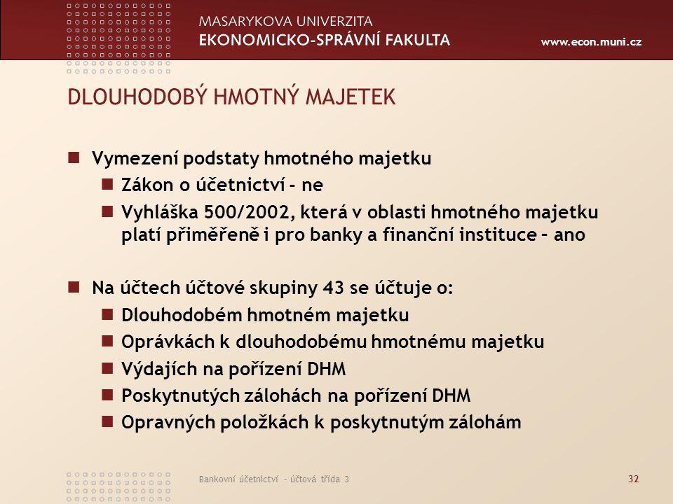 www.econ.muni.cz Bankovní účetnictví - účtová třída 333 DLOUHODOBÝ HMOTNÝ MAJETEK DHM – doba použitelnosti zpravidla delší než 1 rok Specifikum finanční instituce – členění DHM na: Provozní Neprovozní Provozní DHM je majetek, který banka využívá při výkonu svých hlavních činností Neprovozní DHM – např.
