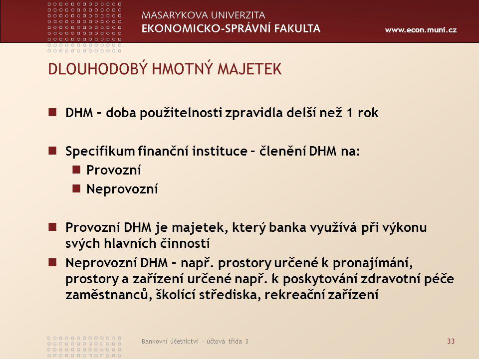 www.econ.muni.cz Bankovní účetnictví - účtová třída 334 DLOUHODOBÝ HMOTNÝ MAJETEK Finanční instituce zpravidla člení DHM do skupin podle účelu nabytí a doby použitelnosti.