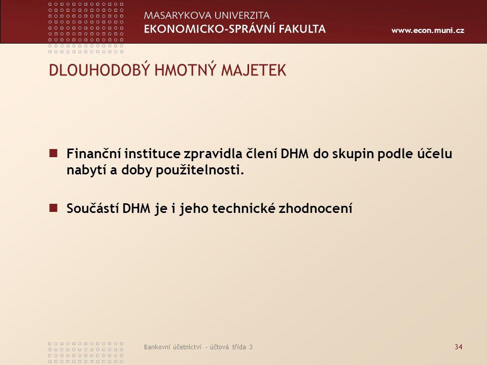 www.econ.muni.cz Bankovní účetnictví - účtová třída 334 DLOUHODOBÝ HMOTNÝ MAJETEK Finanční instituce zpravidla člení DHM do skupin podle účelu nabytí