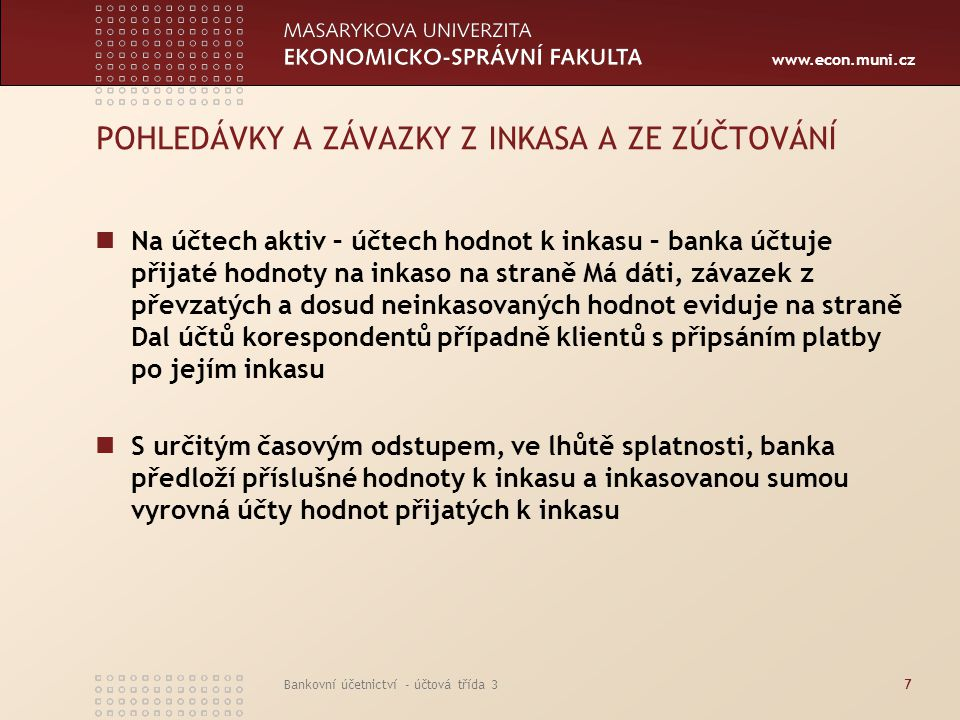 www.econ.muni.cz Bankovní účetnictví - účtová třída 38 POHLEDÁVKY A ZÁVAZKY Z INKASA A ZE ZÚČTOVÁNÍ Následně vyrovná závazek vůči majitelům hodnot předkládaných k inkasu (účtuje na účty korespondentů příp.