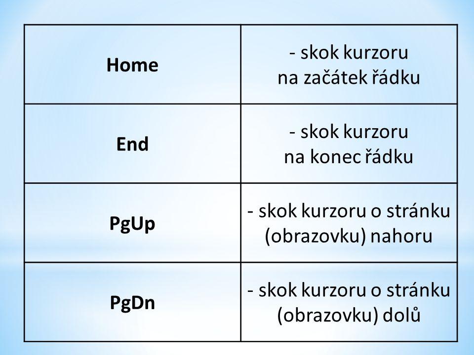 Home - skok kurzoru na začátek řádku End - skok kurzoru na konec řádku PgUp - skok kurzoru o stránku (obrazovku) nahoru PgDn - skok kurzoru o stránku (obrazovku) dolů