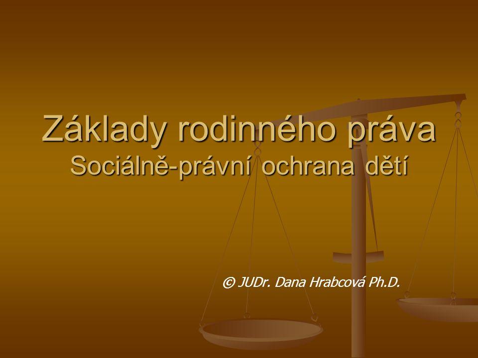 Základy rodinného práva Sociálně-právní ochrana dětí © JUDr. Dana Hrabcová Ph.D.