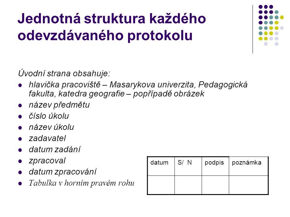 Jednotná struktura každého odevzdávaného protokolu Úvodní strana obsahuje: hlavička pracoviště – Masarykova univerzita, Pedagogická fakulta, katedra geografie – popřípadě obrázek název předmětu číslo úkolu název úkolu zadavatel datum zadání zpracoval datum zpracování Tabulka v horním pravém rohu datumS/ Npodpispoznámka