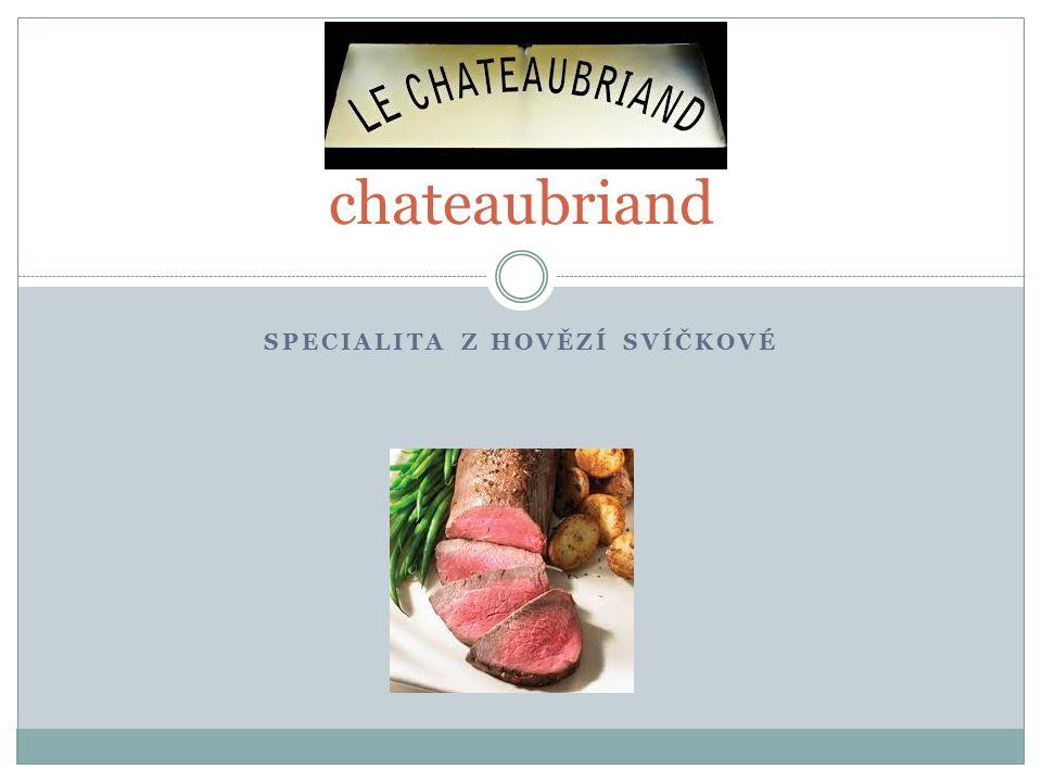 Chateaubriand – dvojitý biftek K jeho přípravě je používán střední díl hovězí svíčkové K hostům ho přinášíme na stříbře doplněný různě upravenou teplou zeleninou a brambory Jako doplněk jsou používány různé omáčky Co nesmíme NIKDY opomenout – dohodnout s hostem požadovanou úpravu – krvavý, medium nebo propečený