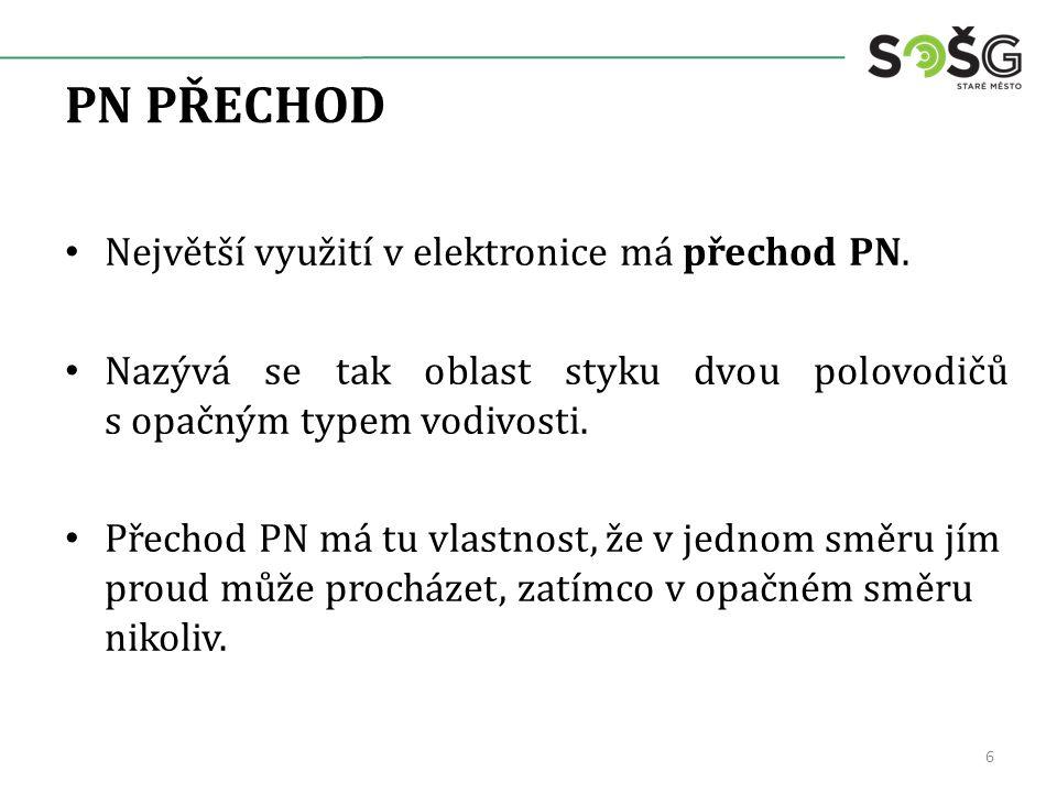 PN PŘECHOD Největší využití v elektronice má přechod PN. Nazývá se tak oblast styku dvou polovodičů s opačným typem vodivosti. Přechod PN má tu vlastn