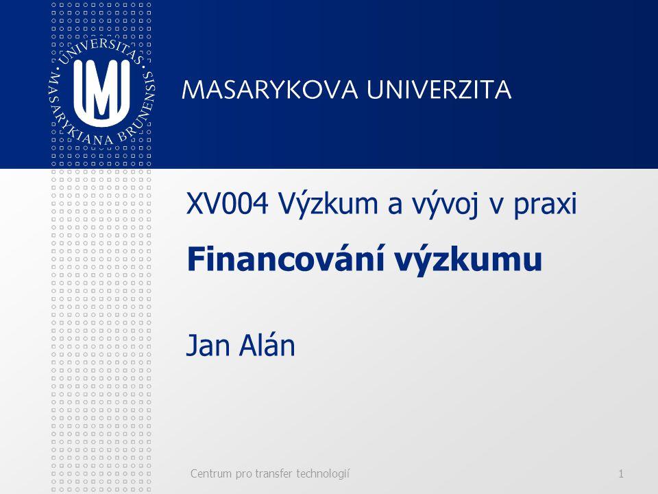 Centrum pro transfer technologií1 XV004 Výzkum a vývoj v praxi Financování výzkumu Jan Alán