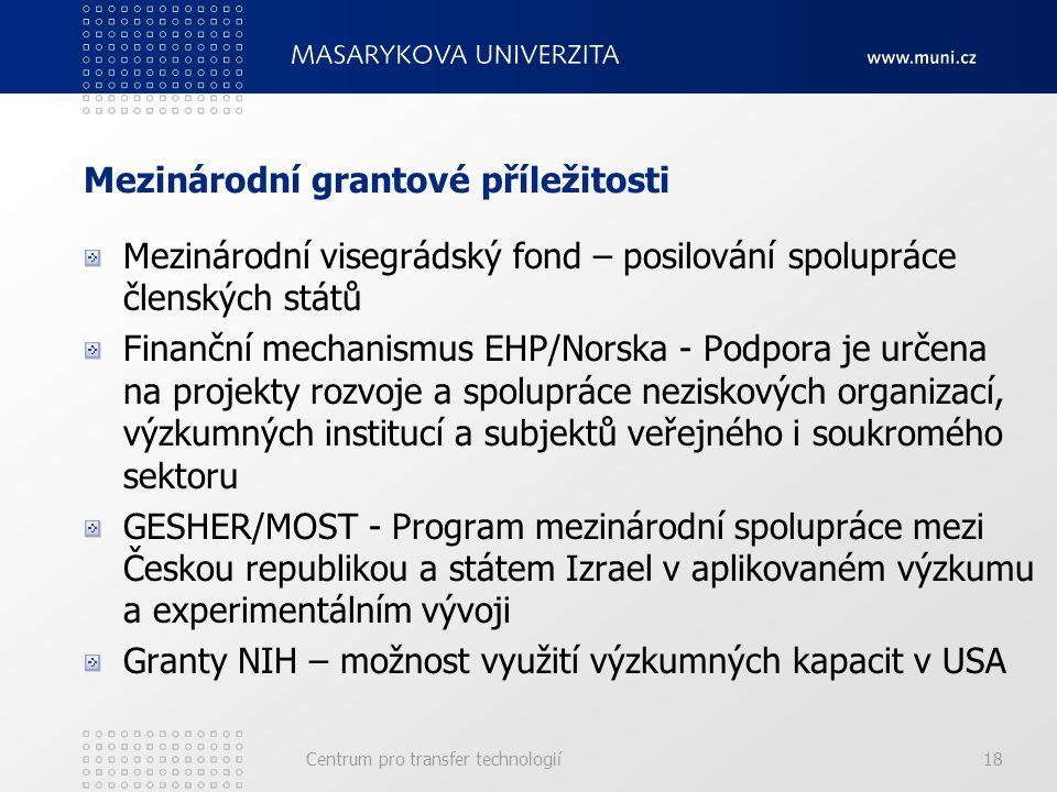 Mezinárodní grantové příležitosti Mezinárodní visegrádský fond – posilování spolupráce členských států Finanční mechanismus EHP/Norska - Podpora je určena na projekty rozvoje a spolupráce neziskových organizací, výzkumných institucí a subjektů veřejného i soukromého sektoru GESHER/MOST - Program mezinárodní spolupráce mezi Českou republikou a státem Izrael v aplikovaném výzkumu a experimentálním vývoji Granty NIH – možnost využití výzkumných kapacit v USA Centrum pro transfer technologií18
