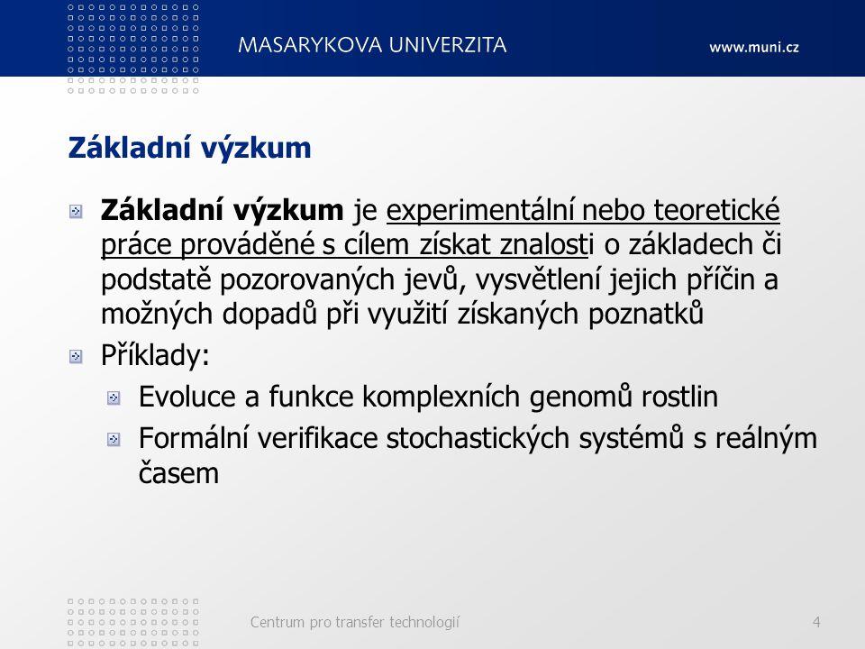 Základní výzkum Základní výzkum je experimentální nebo teoretické práce prováděné s cílem získat znalosti o základech či podstatě pozorovaných jevů, vysvětlení jejich příčin a možných dopadů při využití získaných poznatků Příklady: Evoluce a funkce komplexních genomů rostlin Formální verifikace stochastických systémů s reálným časem Centrum pro transfer technologií4
