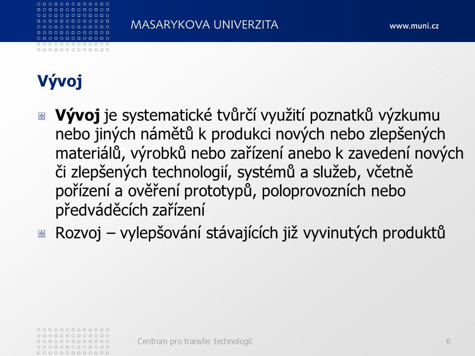 Vývoj Vývoj je systematické tvůrčí využití poznatků výzkumu nebo jiných námětů k produkci nových nebo zlepšených materiálů, výrobků nebo zařízení anebo k zavedení nových či zlepšených technologií, systémů a služeb, včetně pořízení a ověření prototypů, poloprovozních nebo předváděcích zařízení Rozvoj – vylepšování stávajících již vyvinutých produktů Centrum pro transfer technologií6
