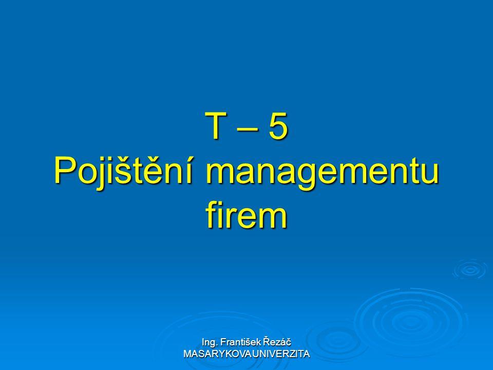 Ing. František Řezáč MASARYKOVA UNIVERZITA T – 5 Pojištění managementu firem