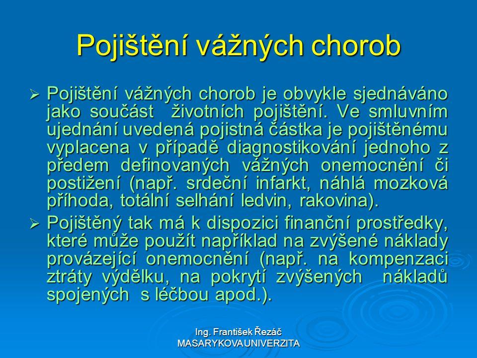 Ing. František Řezáč MASARYKOVA UNIVERZITA Pojištění vážných chorob  Pojištění vážných chorob je obvykle sjednáváno jako součást životních pojištění.