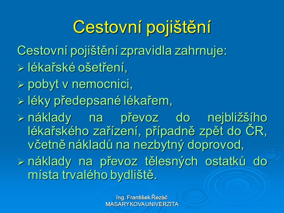 Ing. František Řezáč MASARYKOVA UNIVERZITA Cestovní pojištění Cestovní pojištění zpravidla zahrnuje:  lékařské ošetření,  pobyt v nemocnici,  léky