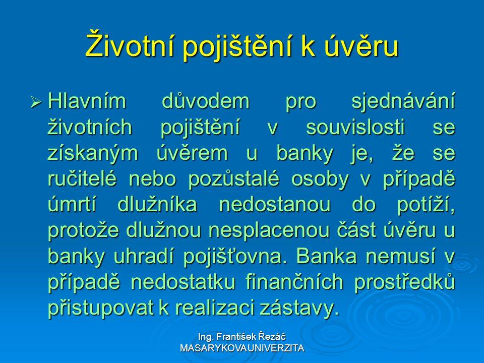 Ing. František Řezáč MASARYKOVA UNIVERZITA Životní pojištění k úvěru  Hlavním důvodem pro sjednávání životních pojištění v souvislosti se získaným úv