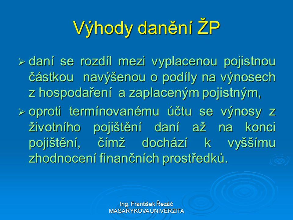 Ing. František Řezáč MASARYKOVA UNIVERZITA Výhody danění ŽP  daní se rozdíl mezi vyplacenou pojistnou částkou navýšenou o podíly na výnosech z hospod