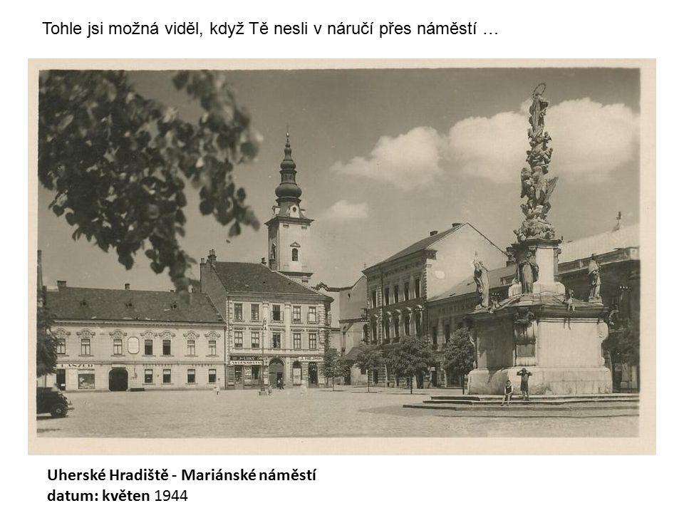 Uherské Hradiště - Mariánské náměstí datum: květen 1944 Tohle jsi možná viděl, když Tě nesli v náručí přes náměstí …