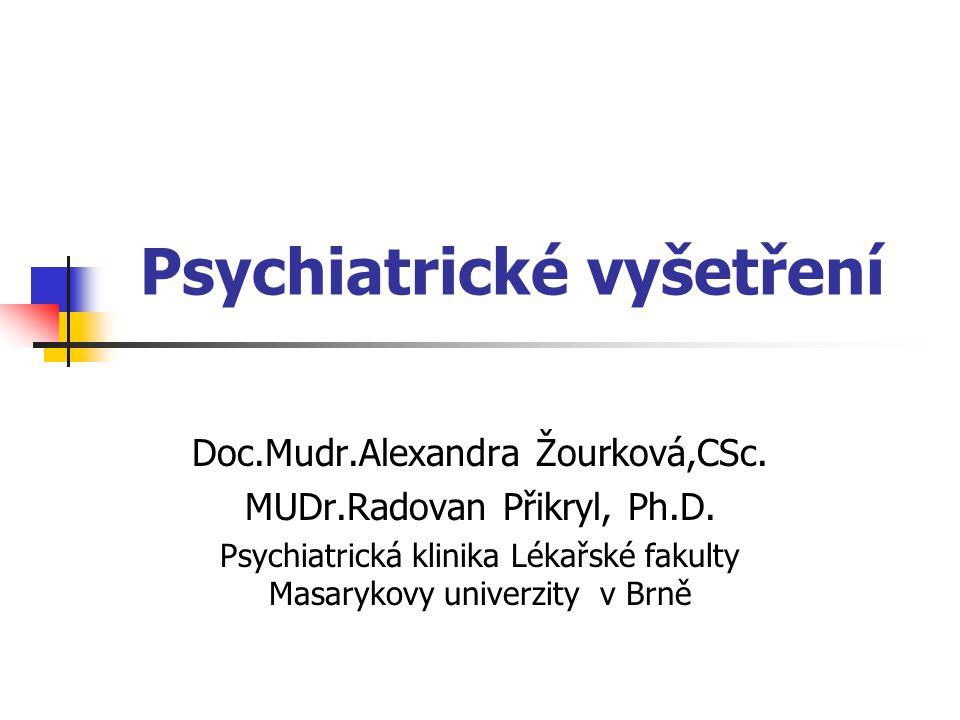 Psychiatrické vyšetření (60-90 minut) Základní identifikační údaje Anamnéza Předchorobí a nynější onemocnění Přítomný stav psychický Přítomný stav tělesný Diagnóza a diferenciální diagnóza Terapeutický plán