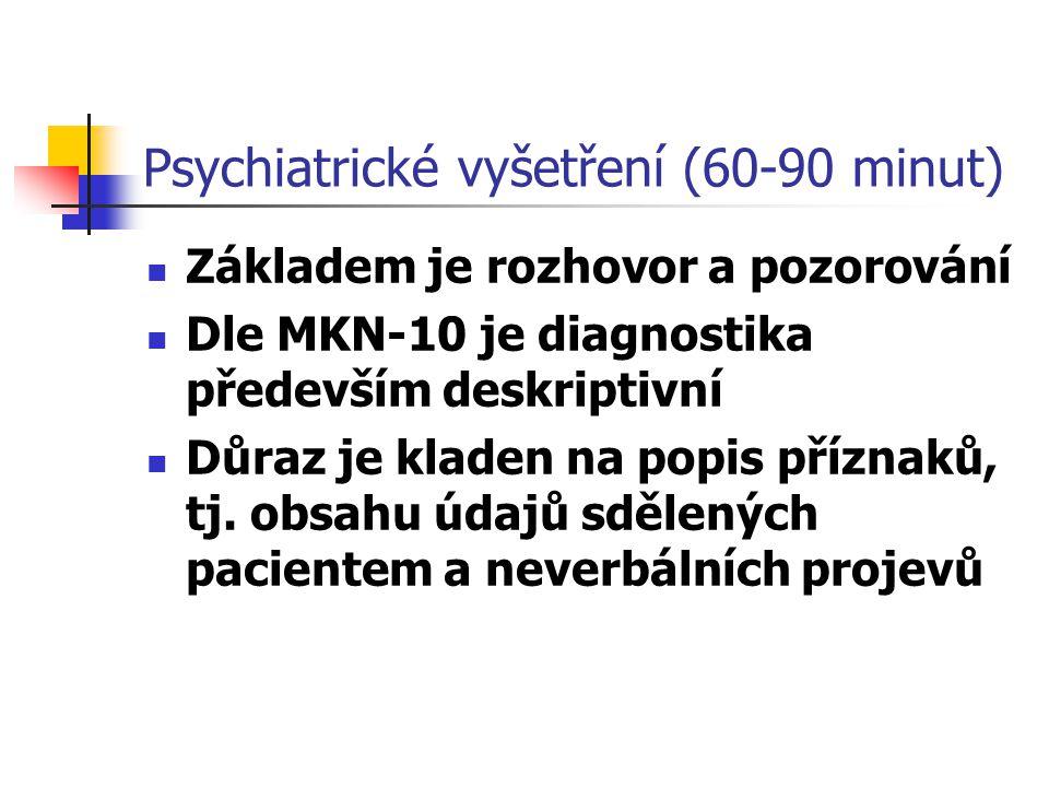 Psychiatrické vyšetření (60-90 minut) Základem je rozhovor a pozorování Dle MKN-10 je diagnostika především deskriptivní Důraz je kladen na popis příz