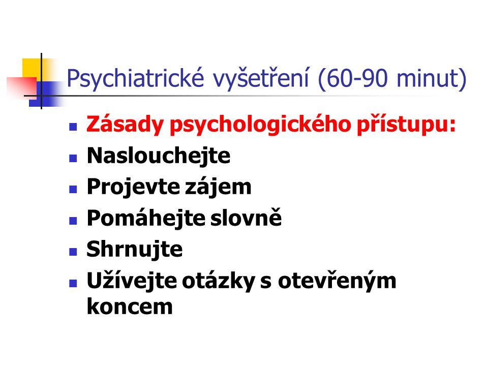 Psychiatrické vyšetření (60-90 minut) Zásady psychologického přístupu: Naslouchejte Projevte zájem Pomáhejte slovně Shrnujte Užívejte otázky s otevřen