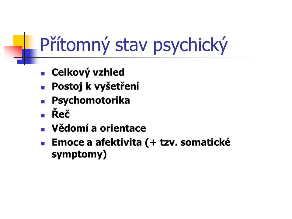 Přítomný stav psychický Celkový vzhled Postoj k vyšetření Psychomotorika Řeč Vědomí a orientace Emoce a afektivita (+ tzv. somatické symptomy)