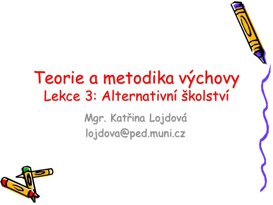 Teorie a metodika výchovy Lekce 3: Alternativní školství Mgr. Katřina Lojdová lojdova@ped.muni.cz