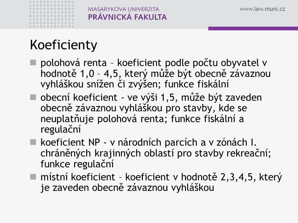 www.law.muni.cz Koeficienty polohová renta – koeficient podle počtu obyvatel v hodnotě 1,0 – 4,5, který může být obecně závaznou vyhláškou snížen či zvýšen; funkce fiskální obecní koeficient - ve výši 1,5, může být zaveden obecně závaznou vyhláškou pro stavby, kde se neuplatňuje polohová renta; funkce fiskální a regulační koeficient NP - v národních parcích a v zónách I.
