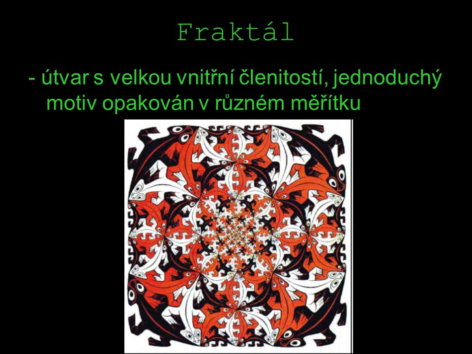 Fraktál - útvar s velkou vnitřní členitostí, jednoduchý motiv opakován v různém měřítku