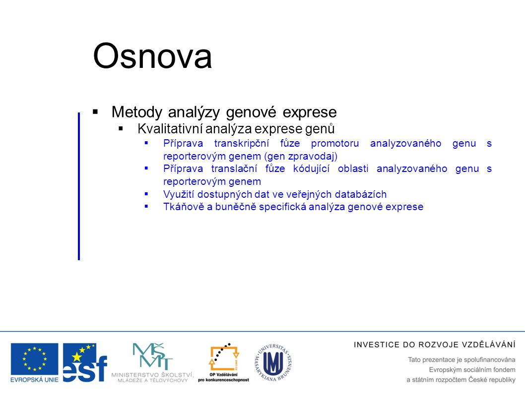  Metody analýzy genové exprese  Kvalitativní analýza exprese genů  Příprava transkripční fůze promotoru analyzovaného genu s reporterovým genem (gen zpravodaj) Osnova