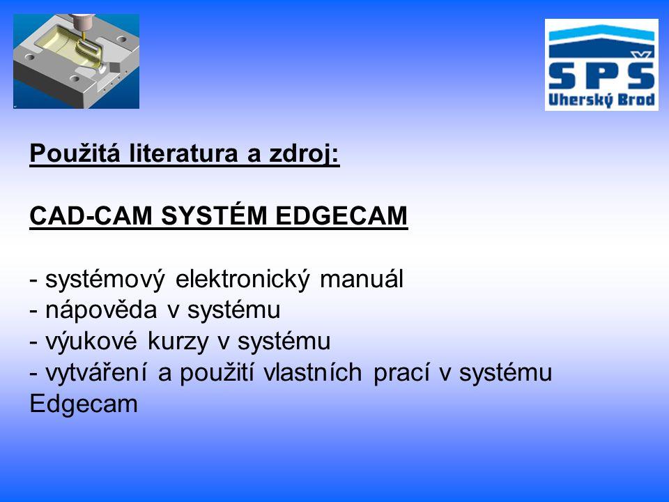 Použitá literatura a zdroj: CAD-CAM SYSTÉM EDGECAM - systémový elektronický manuál - nápověda v systému - výukové kurzy v systému - vytváření a použit