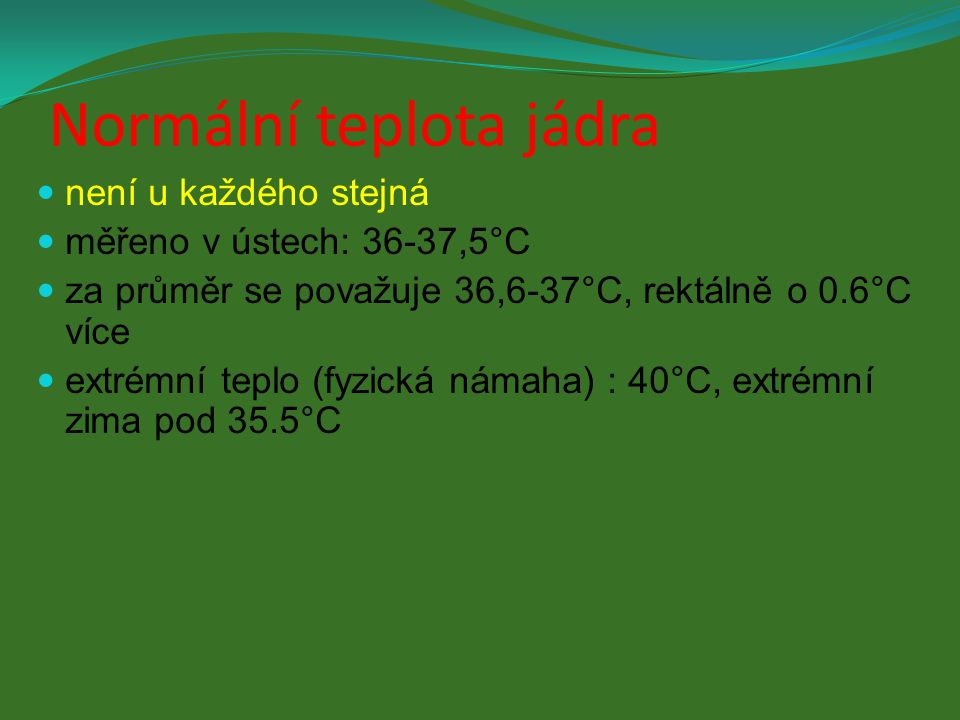 Normální teplota jádra není u každého stejná měřeno v ústech: 36-37,5°C za průměr se považuje 36,6-37°C, rektálně o 0.6°C více extrémní teplo (fyzická