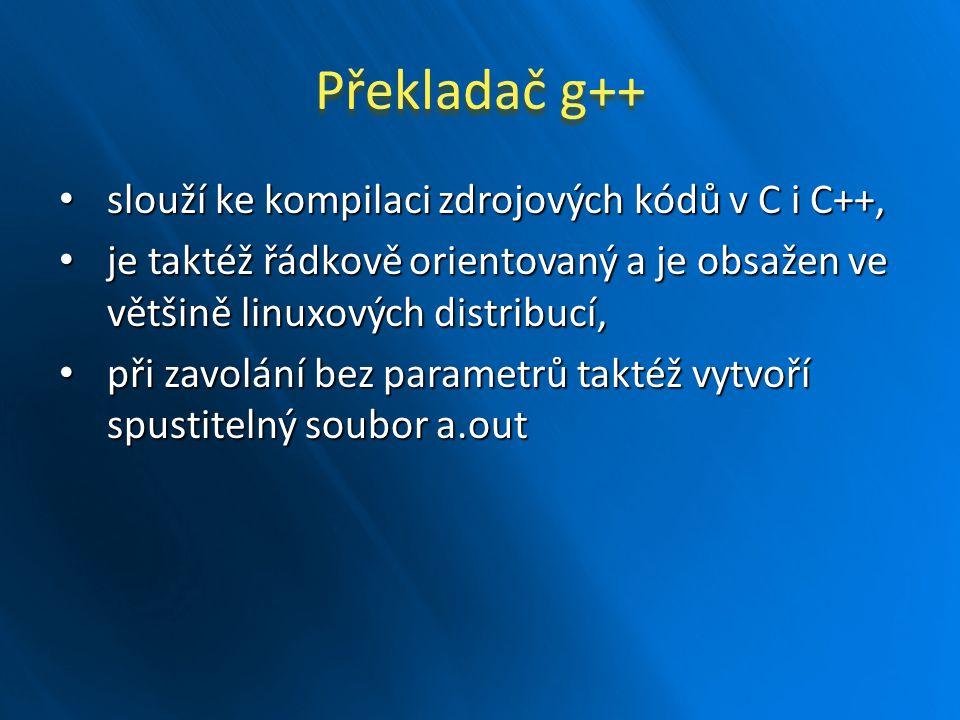 Parametry překladačů gcc a g++ -o soubor: název spustitelné binárky, -o soubor: název spustitelné binárky, -c : pouze přeložit, bez linkování, -c : pouze přeložit, bez linkování, -g : vytvořit informace pro debugger, -g : vytvořit informace pro debugger, -lknihovna : další knihovna pro linkování, -lknihovna : další knihovna pro linkování, -ansi : ctí normu ANSI 89, -ansi : ctí normu ANSI 89, -pedantic : velmi přísná kontrola souladu s normou, -pedantic : velmi přísná kontrola souladu s normou, -Wvarování : správa warningů, -Wvarování : správa warningů, další informace lze získat příkazem man.