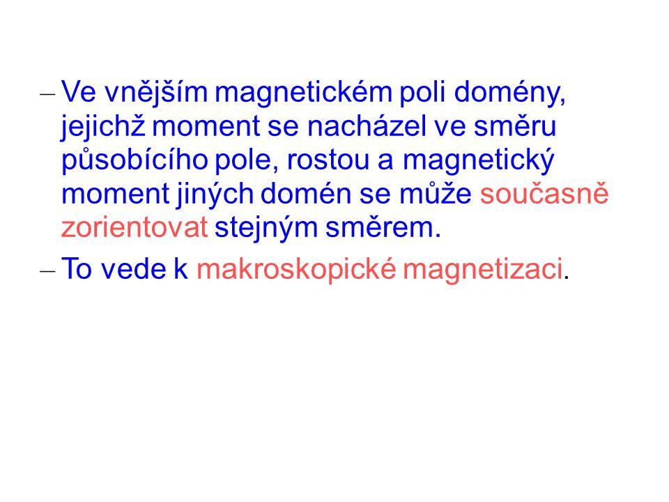 – Ve vnějším magnetickém poli domény, jejichž moment se nacházel ve směru působícího pole, rostou a magnetický moment jiných domén se může současně zorientovat stejným směrem.