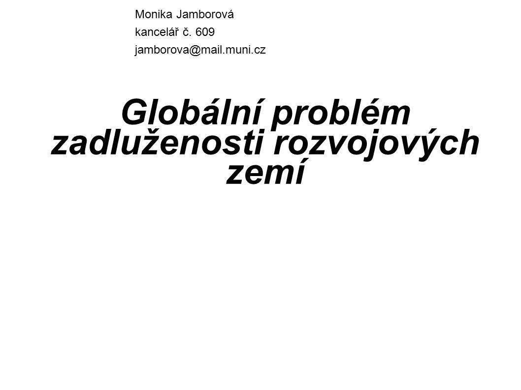 Globální problém zadluženosti rozvojových zemí Monika Jamborová kancelář č. 609 jamborova@mail.muni.cz
